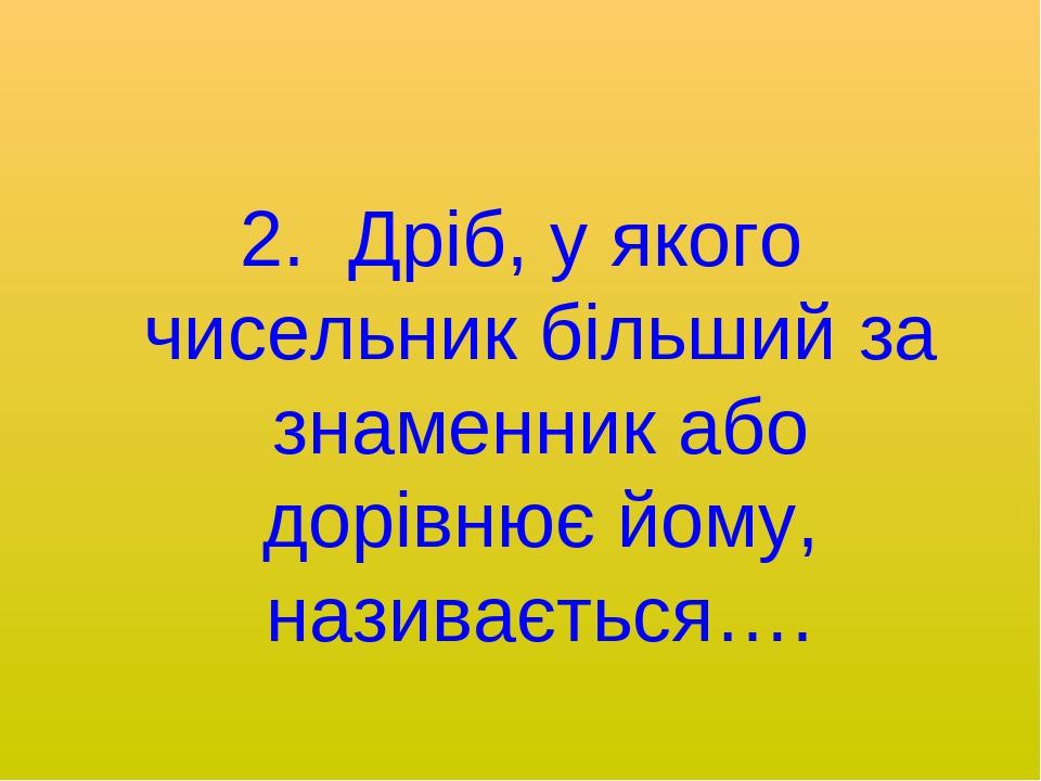 2. Дріб, у якого чисельник більший за знаменник або дорівнює йому, називається….