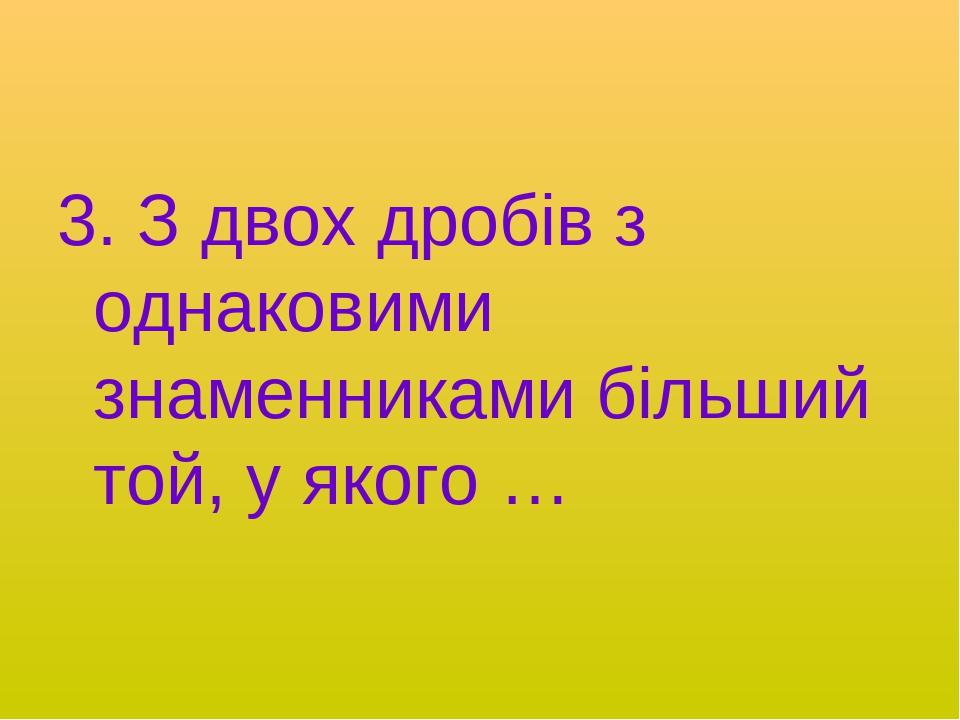 3. З двох дробів з однаковими знаменниками більший той, у якого …