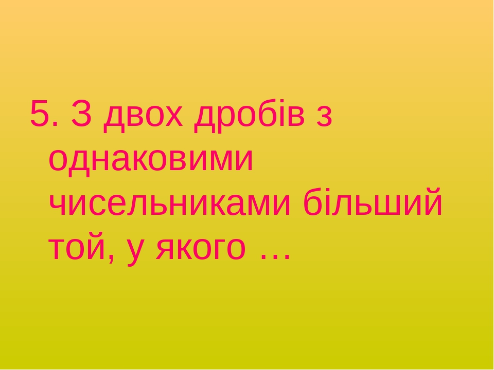5. З двох дробів з однаковими чисельниками більший той, у якого …