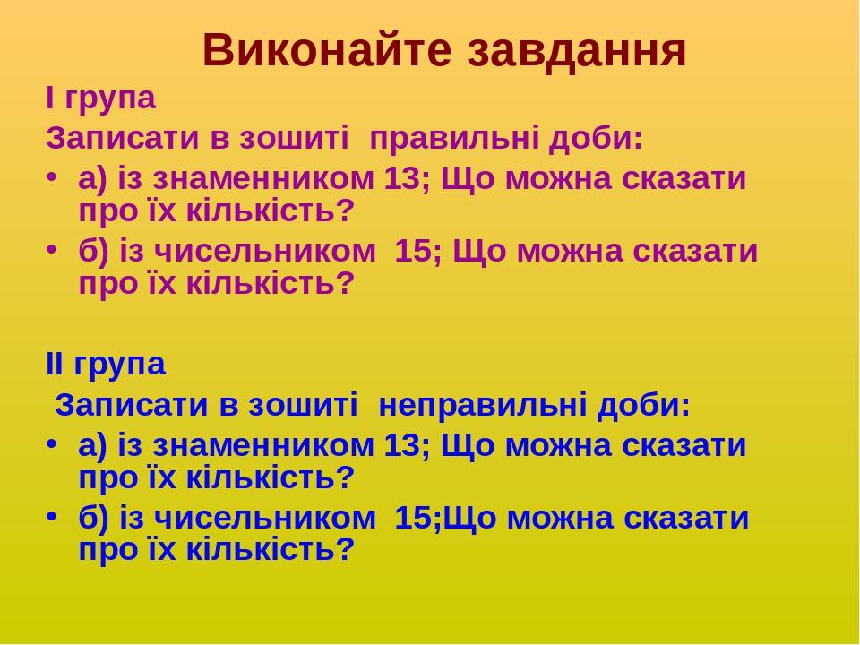 Виконайте завдання І група Записати в зошиті правильні доби: а) із знаменником 13; Що можна сказати про їх кількість? б) із чисельником 15; Що можн...