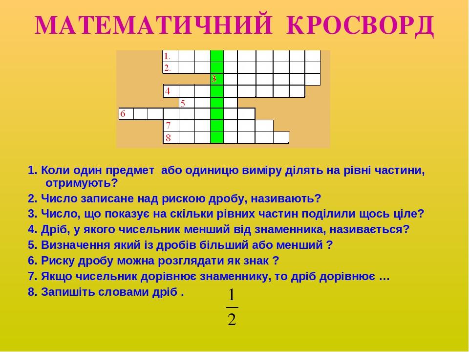 МАТЕМАТИЧНИЙ КРОСВОРД 1. Коли один предмет або одиницю виміру ділять на рівні частини, отримують? 2. Число записане над рискою дробу, називають? 3....