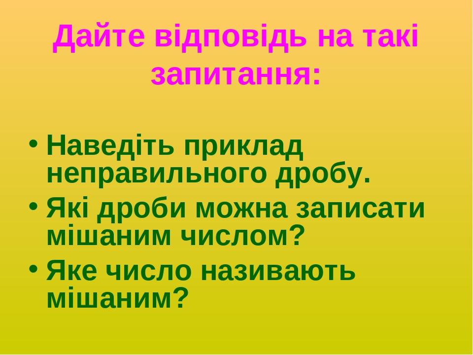 Дайте відповідь на такі запитання: Наведіть приклад неправильного дробу. Які дроби можна записати мішаним числом? Яке число називають мішаним?