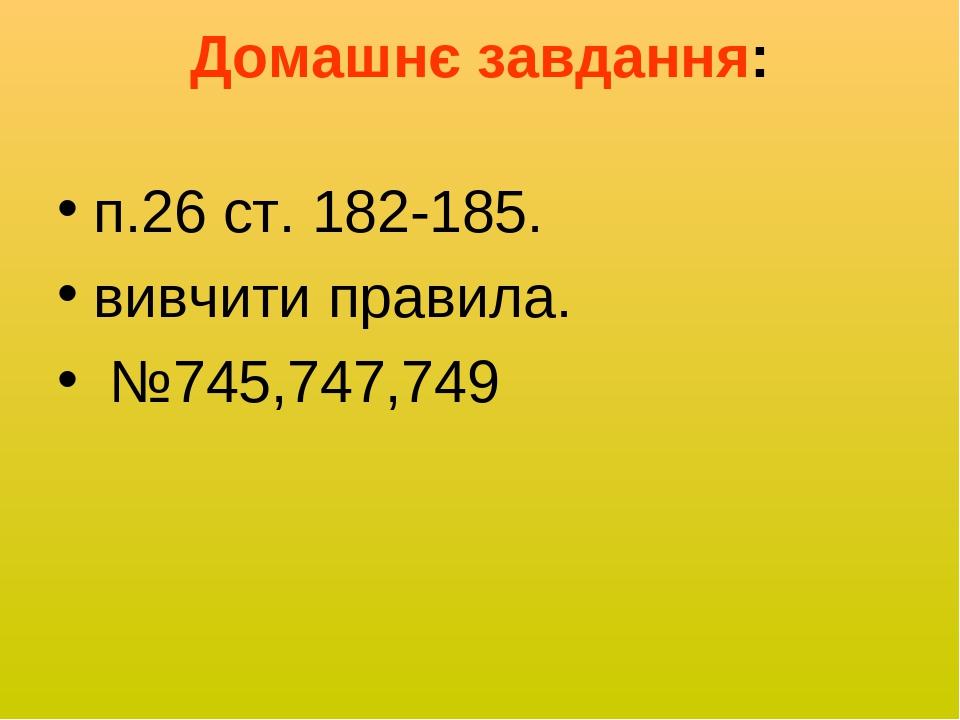 Домашнє завдання: п.26 ст. 182-185. вивчити правила. №745,747,749