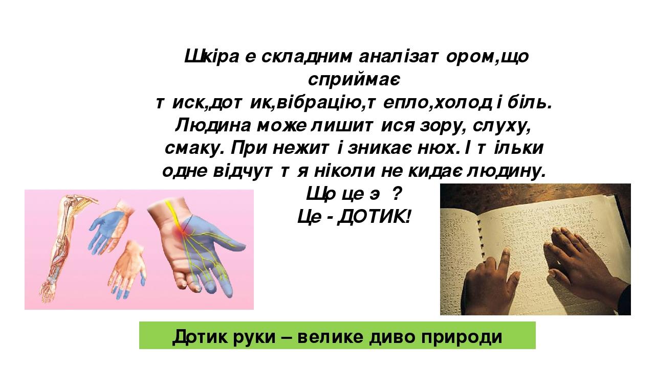 Шкіра е складним аналізатором,що сприймає тиск,дотик,вібрацію,тепло,холод і біль. Людина може лишитися зору, слуху, смаку. При нежиті зникає нюх. І...