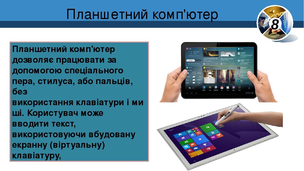 Планше́тний комп'ю́тер Планшетний комп'ютер дозволяє працювати за допомогою спеціального пера,стилуса, або пальців, без використанняклавіатуриі...