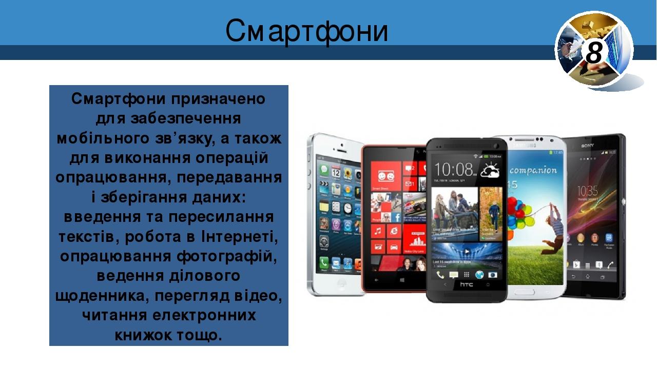 Смартфони Смартфони призначено для забезпечення мобільного зв'язку, а також для виконання операцій опрацювання, передавання і зберігання даних: вве...