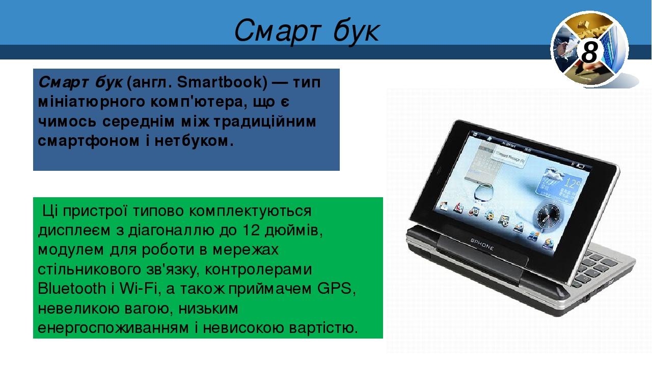 Смартбук Смартбук (англ. Smartbook) — тип мініатюрного комп'ютера, що є чимось середнім між традиційним смартфоном і нетбуком. Ці пристрої типово к...