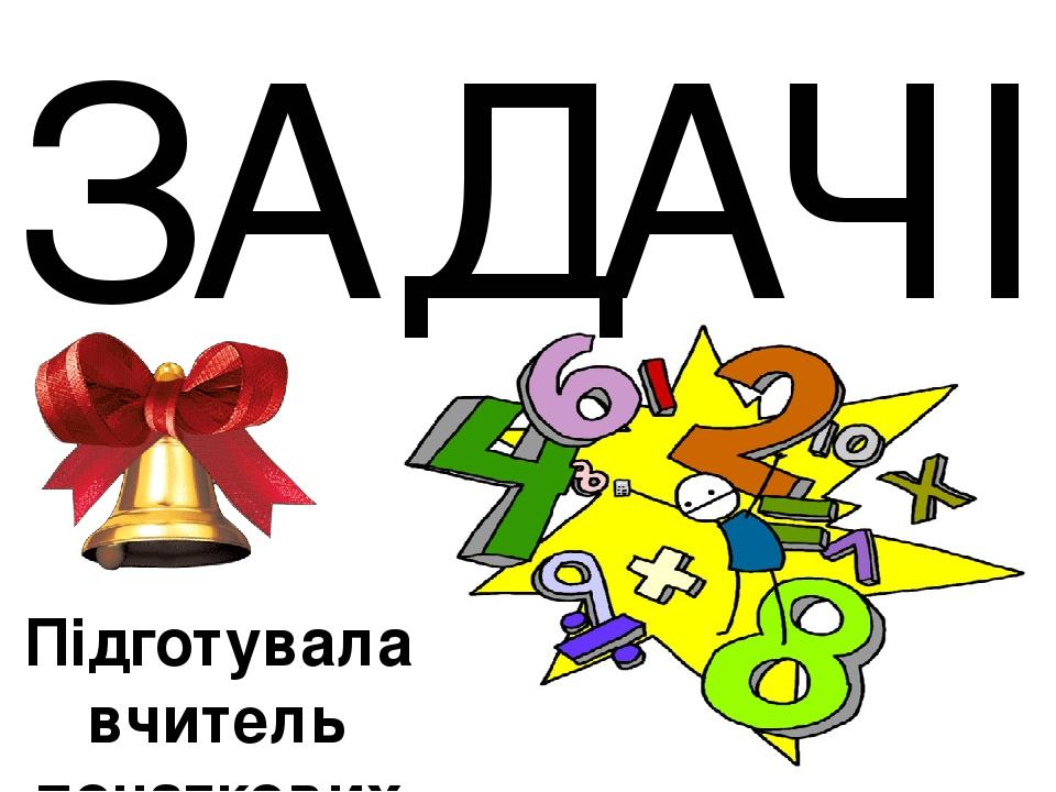ЗАДАЧІ Підготувала вчитель початкових класів КЗ Верхівцевського НВК Попова Л. П.