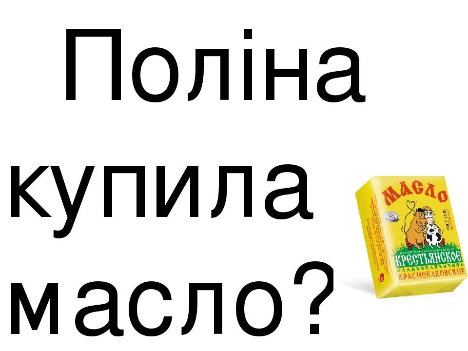 Поліна купила масло? молоко.