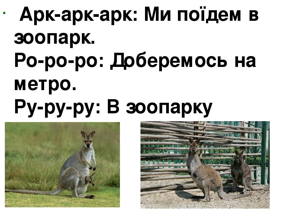 Арк-арк-арк: Ми поїдем в зоопарк. Ро-ро-ро:Доберемось на метро. Ру-ру-ру:В зоопарку кенгуру.