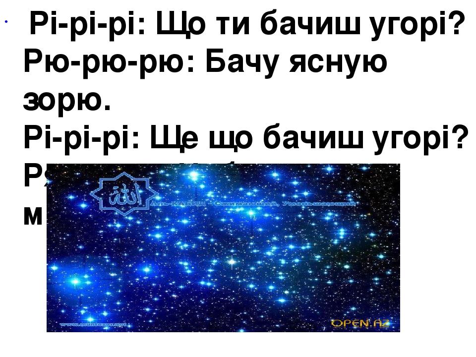 Рі-рі-рі:Що ти бачиш угорі? Рю-рю-рю: Бачу ясную зорю. Рі-рі-рі:Ще що бачиш угорі? Ря-ря-ря:Небо синє, як моря.