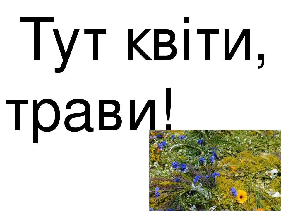 Тут квіти, трави!