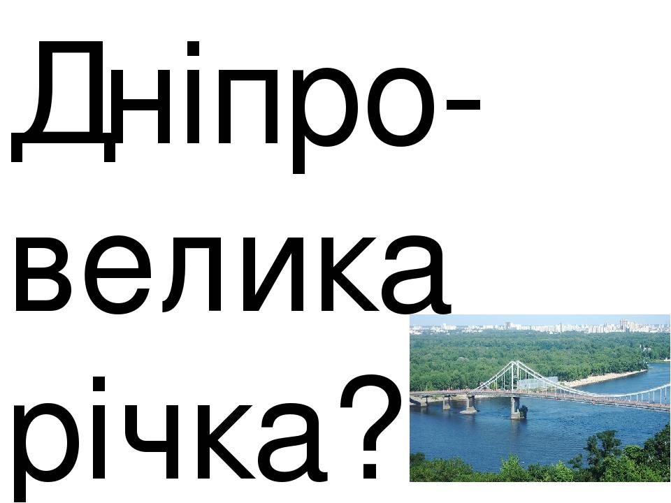 Дніпро-велика річка?