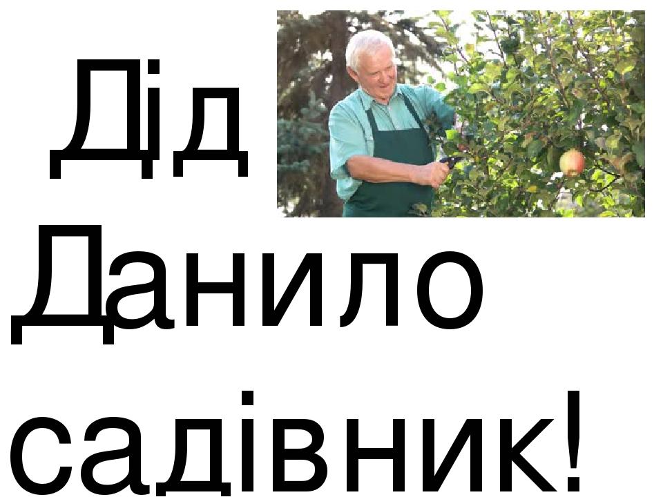 Дід Данило садівник!