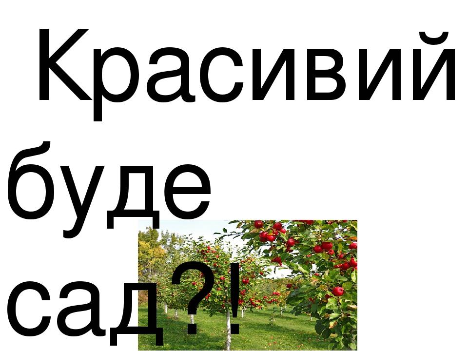 Красивий буде сад?!