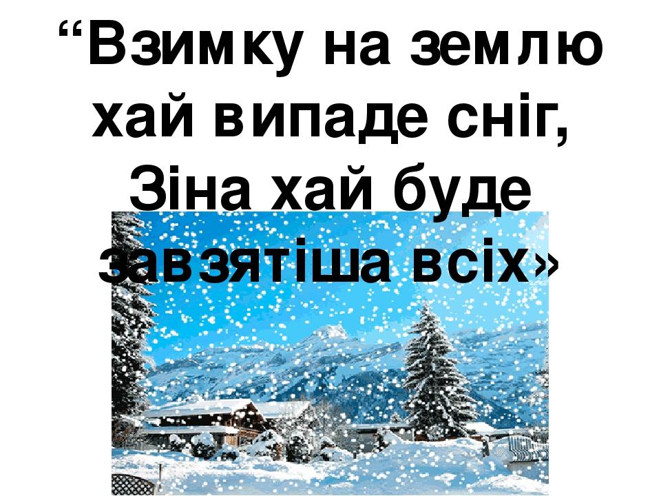 """""""Взимку на землю хай випаде сніг, Зіна хай буде завзятіша всіх»"""
