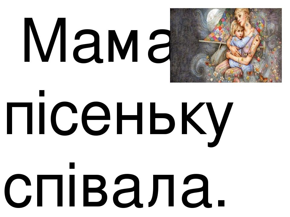 Мама пісеньку співала.