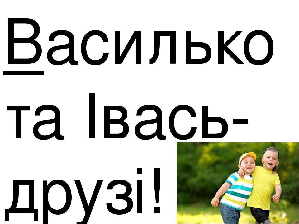 Василько та Івась-друзі!