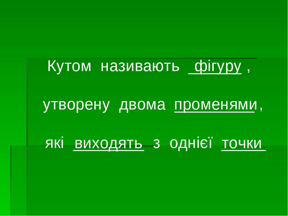 Кутом називають ______ , утворену двома _________ , які ________ з однієї _____ фігуру променями виходять точки