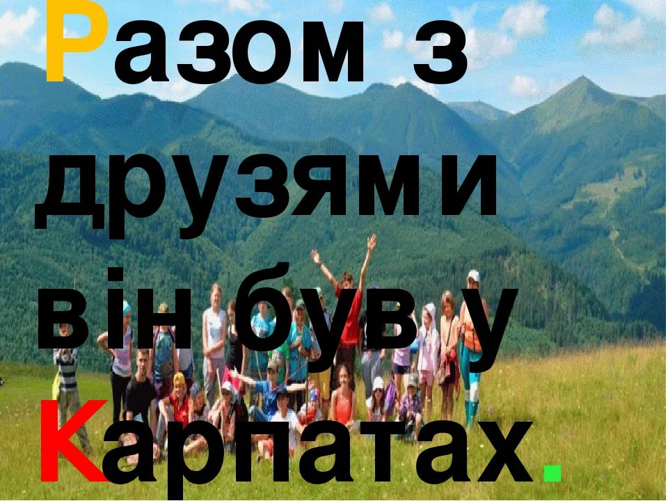 Разом з друзями він був у Карпатах.