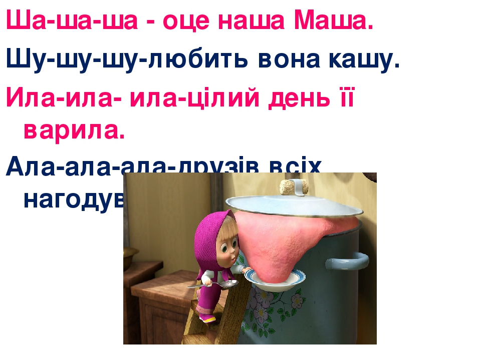 Ша-ша-ша - оце наша Маша. Шу-шу-шу-любить вона кашу. Ила-ила- ила-цілий день її варила. Ала-ала-ала-друзів всіх нагодувала.