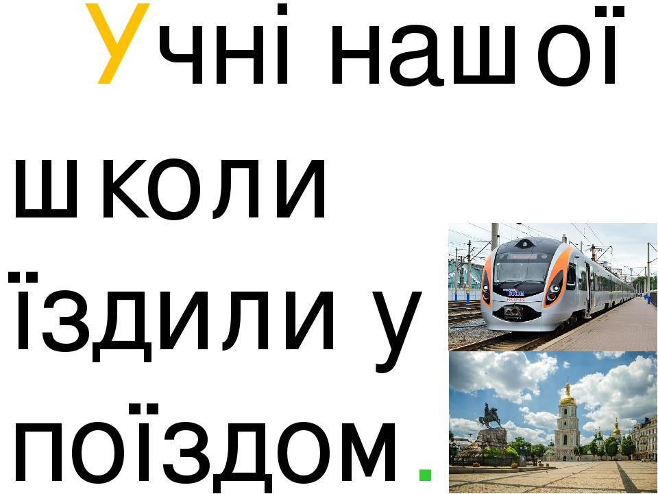 Учні нашої школи їздили у Київ поїздом.