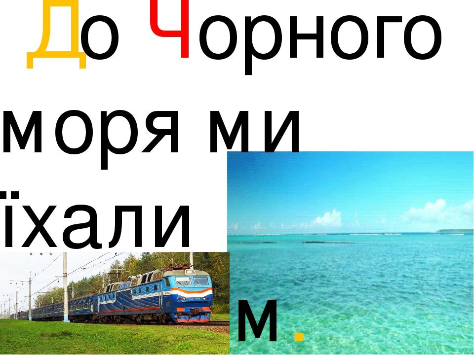До Чорного моря ми їхали поїздом.