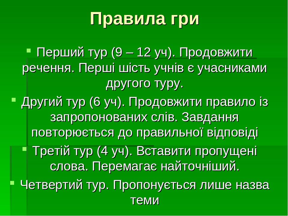 Правила гри Перший тур (9 – 12 уч). Продовжити речення. Перші шість учнів є учасниками другого туру. Другий тур (6 уч). Продовжити правило із запро...