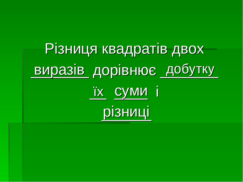 Різниця квадратів двох _______ дорівнює _______ __ ____ і ______ виразів добутку суми різниці їх