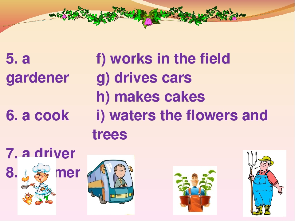 5. a gardener 6. a cook 7. a driver 8. a farmer f) works in the field g) drives cars h) makes cakes i) waters the flowers and trees