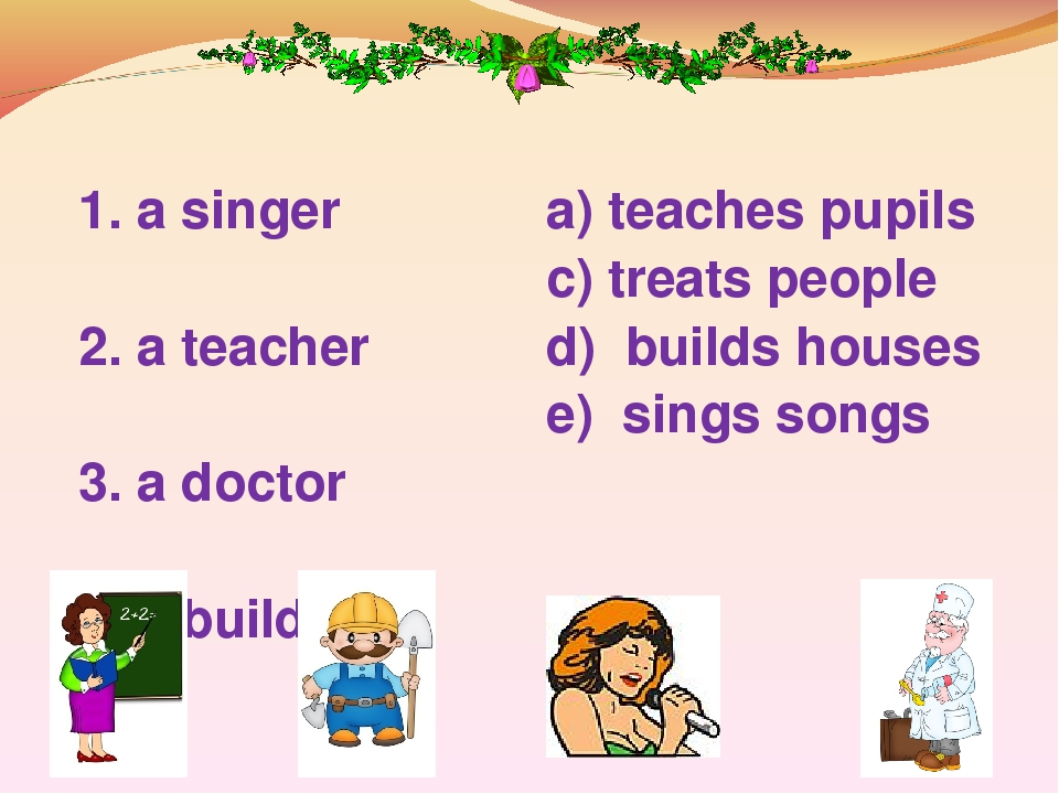1. a singer 2. a teacher 3. a doctor 4. a builder a) teaches pupils c) treats people d) builds houses e) sings songs
