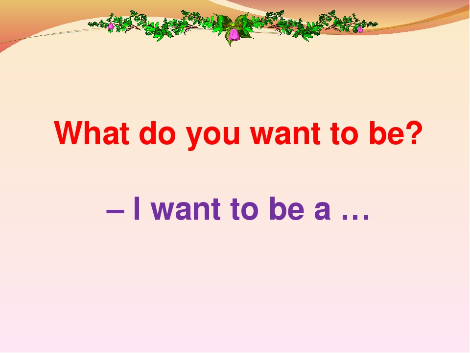 What do you want to be? – I want to be a …