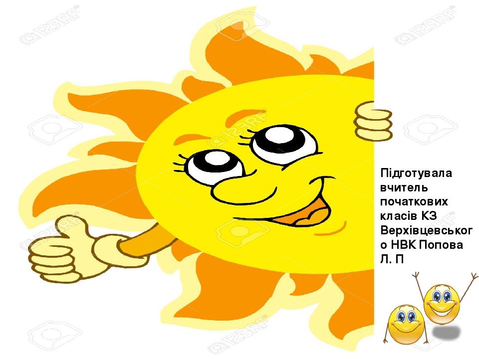 Підготувала вчитель початкових класів КЗ Верхівцевського НВК Попова Л. П