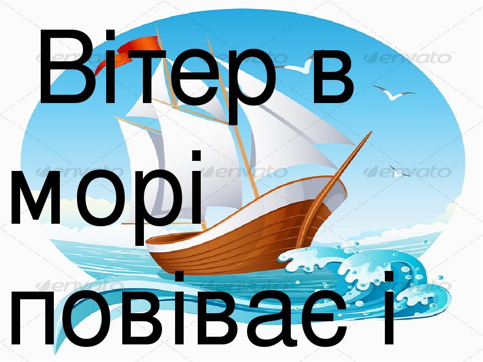 Вітер в морі повіває і кораблик підганяє.