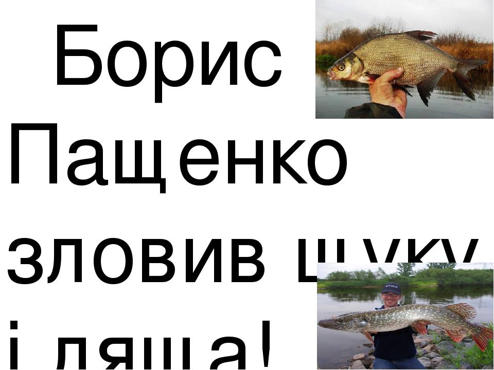 Борис Пащенко зловив щуку і ляща!
