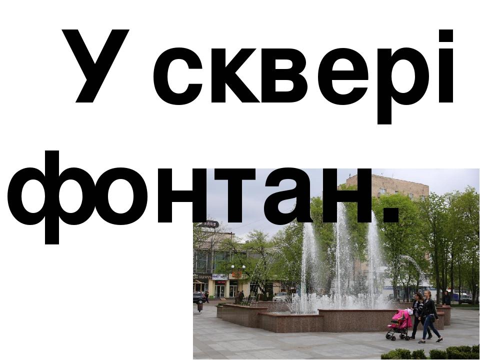 У сквері фонтан.