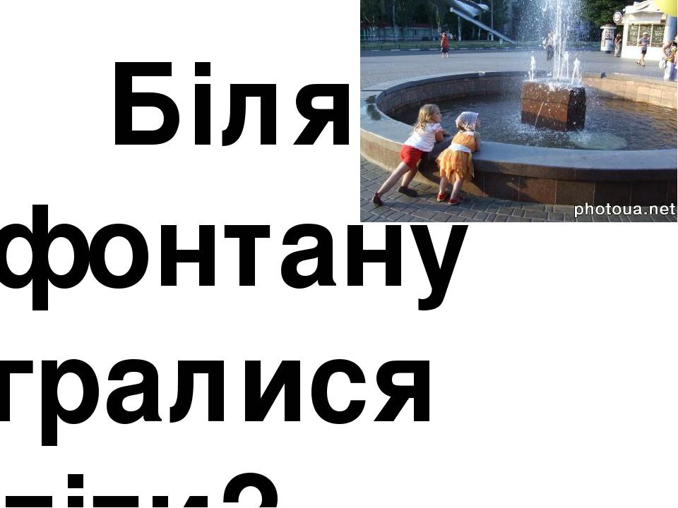 Біля фонтану гралися діти?