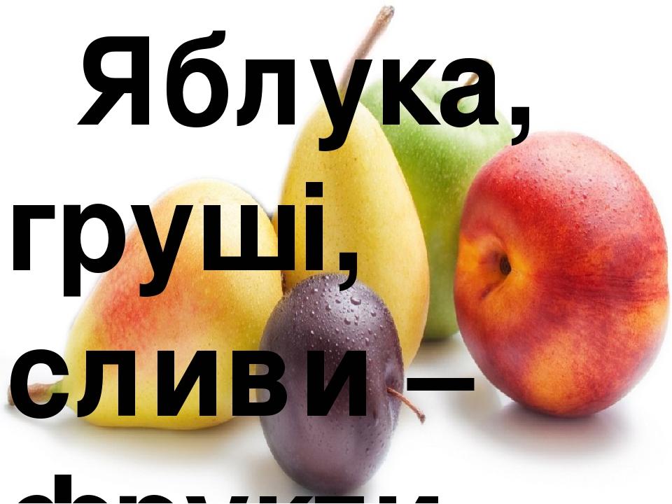 Яблука, груші, сливи – фрукти.