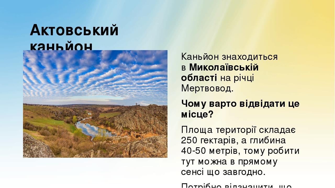 Актовський каньйон Каньйон знаходиться вМиколаївській областіна річці Мертвовод. Чому варто відвідати це місце? Площа території складає 250 гекта...