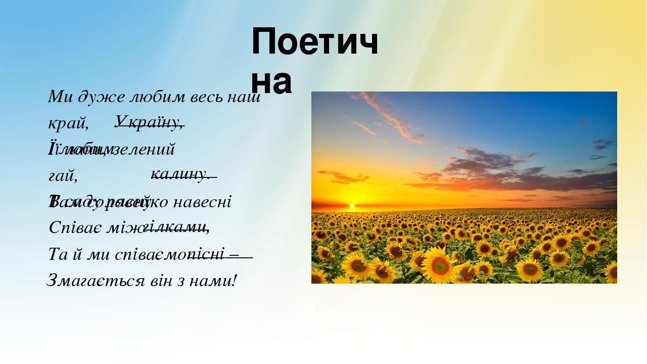 Поетична Ми дуже любим весь наш край, І любим _______ Україну, Її лани, зелений гай, В саду рясну _______ калину. Там соловейко навесні Співає між ...
