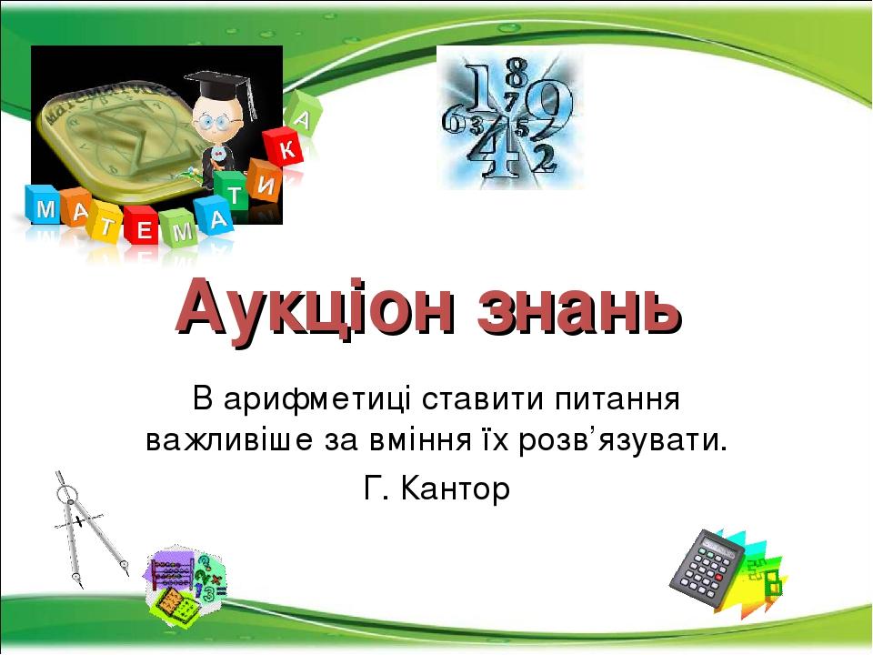 Аукціон знань В арифметиці ставити питання важливіше за вміння їх розв'язувати. Г. Кантор