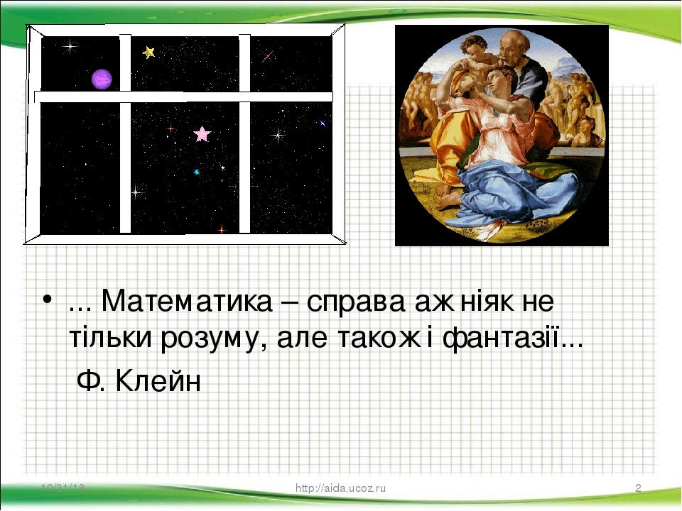 ... Математика – справа аж ніяк не тільки розуму, але також і фантазії... Ф. Клейн * * http://aida.ucoz.ru http://aida.ucoz.ru