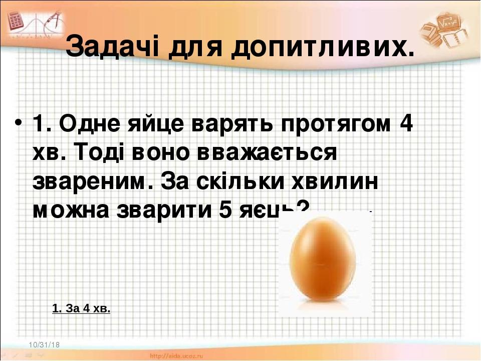 Задачі для допитливих. 1. Одне яйце варять протягом 4 хв. Тоді воно вважається звареним. За скільки хвилин можна зварити 5 яєць? * 1. За 4 хв.