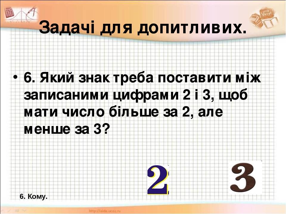 Задачі для допитливих. 6. Який знак треба поставити між записаними цифрами 2 і 3, щоб мати число більше за 2, але менше за 3? 6. Кому.