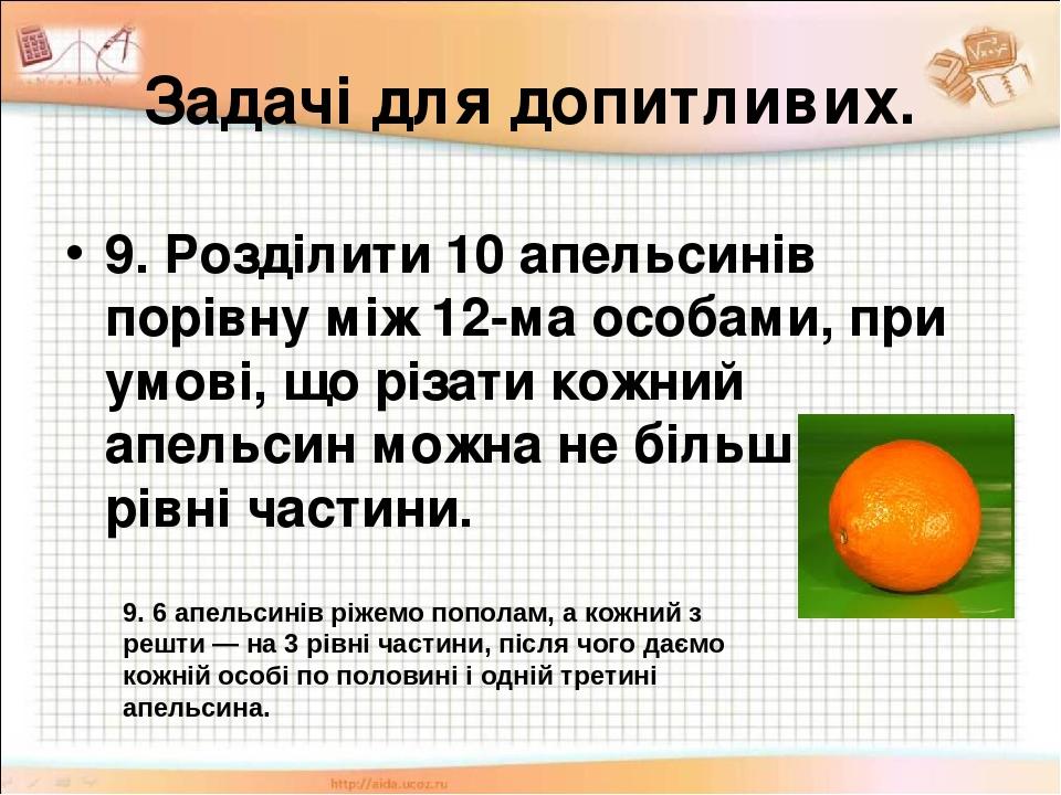 Задачі для допитливих. 9. Розділити 10 апельсинів порівну між 12-ма особами, при умові, що різати кожний апельсин можна не більш як на 3 рівні част...