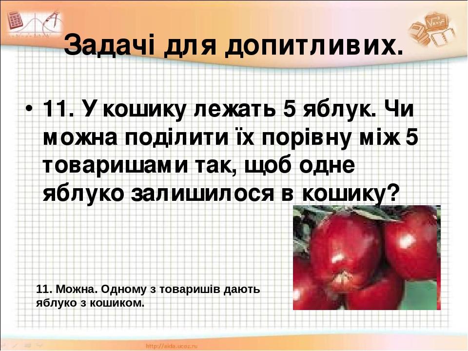 Задачі для допитливих. 11. У кошику лежать 5 яблук. Чи можна поділити їх порівну між 5 товаришами так, щоб одне яблуко залишилося в кошику? 11. Мож...