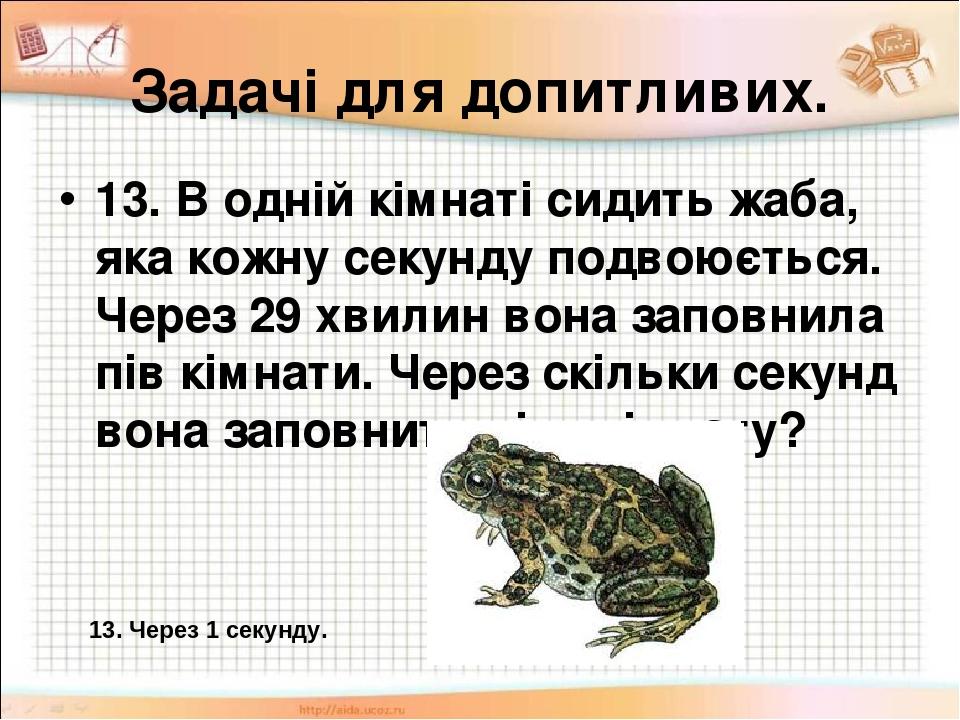 Задачі для допитливих. 13. В одній кімнаті сидить жаба, яка кожну секунду подвоюється. Через 29 хвилин вона заповнила пів кімнати. Через скільки се...