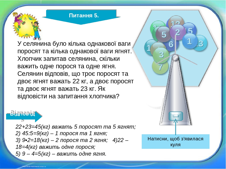 http://edu-teacherzv.ucoz.ru 22+23=45(кг) важать 5 поросят та 5 ягнят; 2) 45:5=9(кг) – 1 порося та 1 ягня; 3) 9•2=18(кг) – 2 порося та 2 ягня; 4)22...