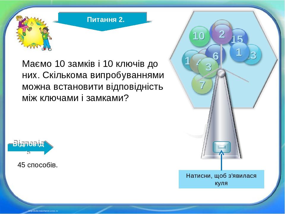 http://edu-teacherzv.ucoz.ru Маємо 10 замків і 10 ключів до них. Скількома випробуваннями можна встановити відповідність між ключами і замками? 45 ...