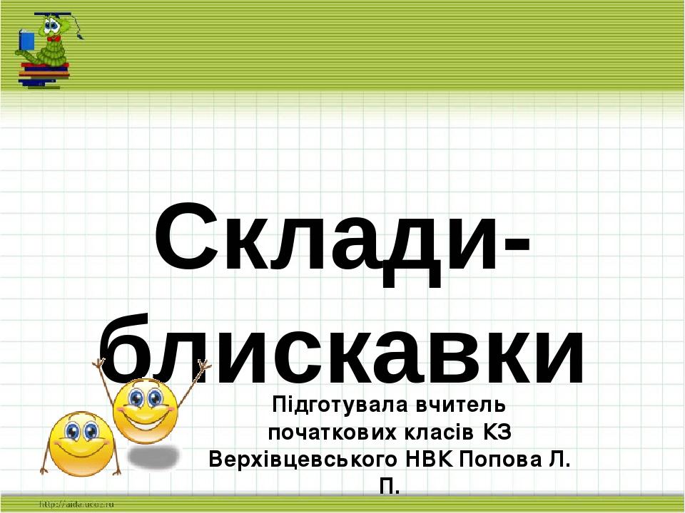 Склади-блискавки Підготувала вчитель початкових класів КЗ Верхівцевського НВК Попова Л. П.